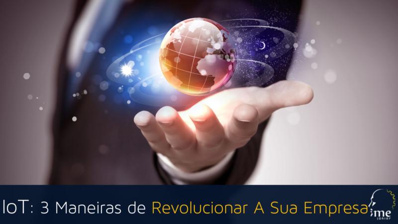 IoT: 3 Maneiras de Revolucionar A Sua Empresa